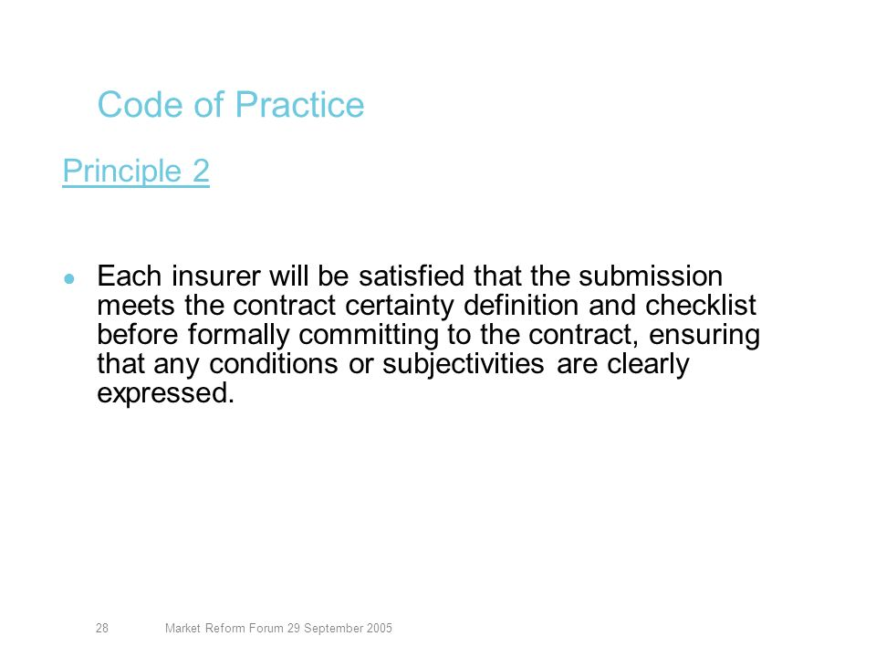 Market Reform Forum 29 September 200529 Code of Practice Principle 3 Brokers will notify all terms to their client and obtain their clients agreement before inception.