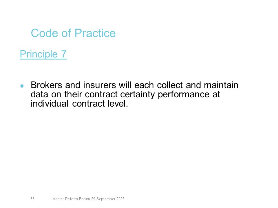 Market Reform Forum 29 September 200534 Code of Practice Principle 8 Brokers and insurers will ensure that an appropriate evidence of cover including security, is issued within 30 days of inception