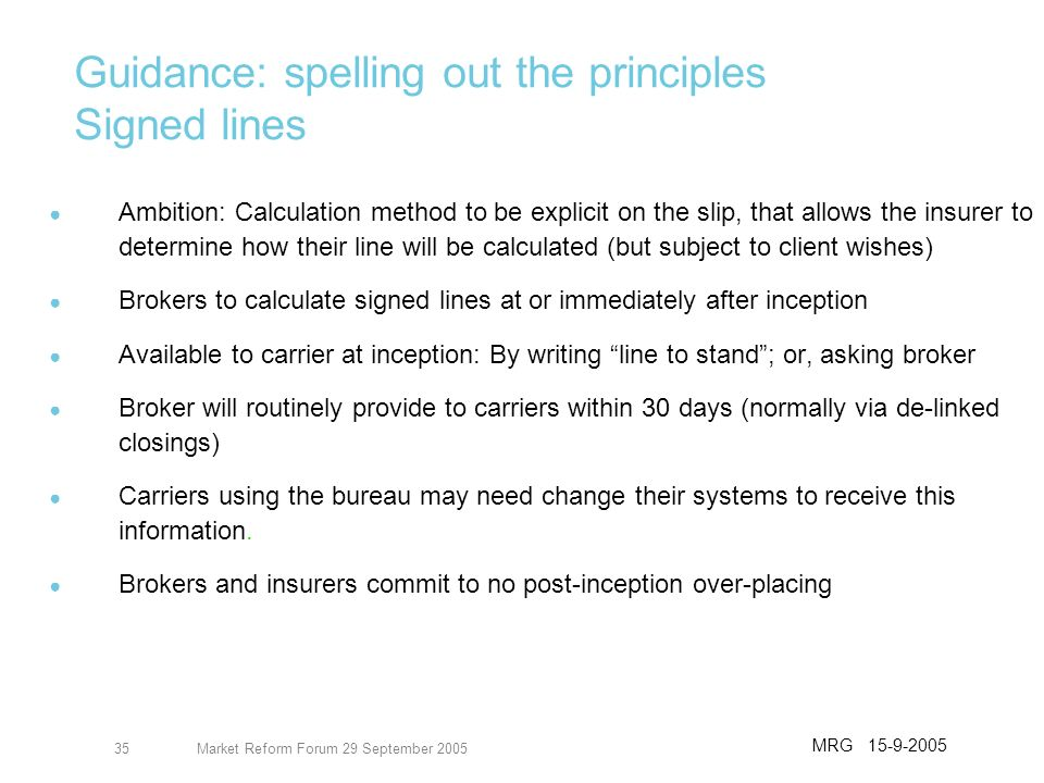 Market Reform Forum 29 September 200536 Guidance: spelling out the principles Underwriter subjectivities Issues may remain outstanding after inception, e.g.