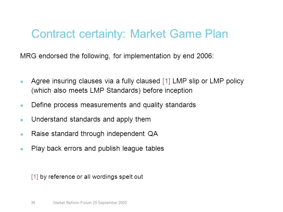 Market Reform Forum 29 September 200539 Contract certainty: the programme Key projects Achieve CC during bind: agree wordings; get checking done -30% of business end 2005; 85% end 2006 LMP slips CC attributes -95% June 2005; 97% December 2005; 99% March 2006 Evidence of cover – within 30 days Supporting projects Policy checking by Xchanging Model wording Legacy (not strictly CC, but close cousin) Kinnect/placement systems -Consistent with all this, but reduce compliance cost