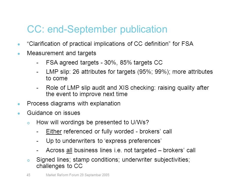 Market Reform Forum 29 September 200546 Contract certainty: checking Policy checking Xchanging: Lloyds Prudential Practice Requirements Binders -Two binder rejection reports for Q1 05 issued to poorer performing firms (12 Lloyds; 12 brokers) -Q2 report in this month Open market – similar approach to binders -Rejection reports for Q2 2004- Q1 2005 -Q2 report end this month -Better stats in Q4 2005 QA tool for both binders and open market