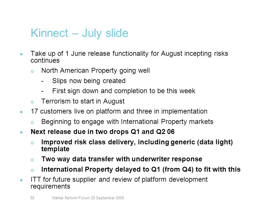 Market Reform Forum 29 September 200557 Kinnect Take up of 1 June release functionality for August incepting risks continues North American Property going well -Slips now being created -Signing down and completions taking place Terrorism starting in August 17 customers live on platform and three in implementation Next release due in two drops Q1 and Q2 06 Improved risk class delivery, including generic (data light) template Two way data transfer with underwriter response International Property delayed to Q1 (from Q4) to fit with this ITT for future supplier and review of platform development requirements