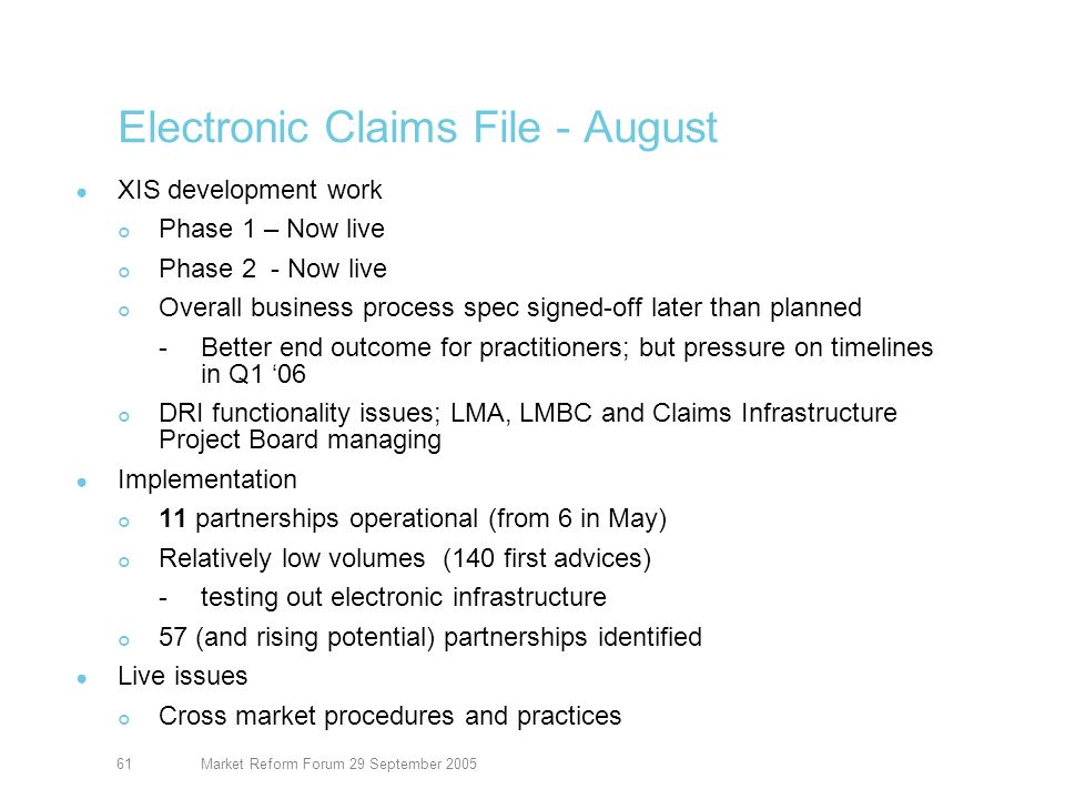 Market Reform Forum 29 September 200562 Electronic Claims File XIS development work Phase 1 – Now live Phase 2 - Now live Phase 3 – ACORD DRI (Subset) MAT Sept 2005 Phases 4.5/5.5 CLASS at Lloyds data through GUI/Seamless link Implementation 20 partnerships operational (from 6 in May, 11 in August) Relatively low volumes (257 first advices) -testing out electronic infrastructure and developing procedures Live issues Cross market procedures and practices draft issued