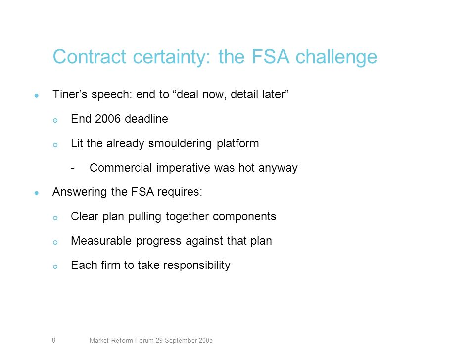 Market Reform Forum 29 September 20059 Contract certainty: meeting FSA challenge Key targets agreed with the FSA LMP slips CC attributes – GCSE -95% June 2005 -97% December 2005 -99% March 2006 Achieve contract certainty for -30% of business end 2005 -60% mid 2006 -85% end 2006 Evidence of cover issued by broker -Faster, within 30 days -Better, more detail including full wording