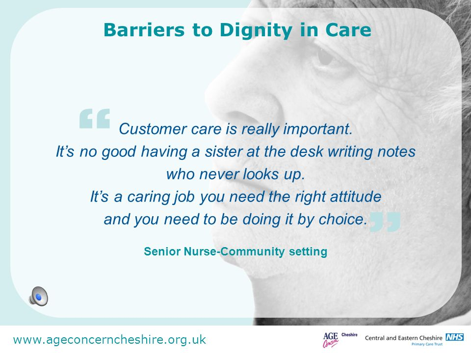 www.ageconcerncheshire.org.uk Factors which promote dignity in care TRAINING Bank staff are a hindrance to permanent staff as they are much slower.