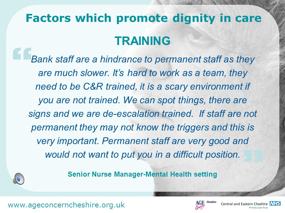 www.ageconcerncheshire.org.uk Factors which promote dignity in care ATTITUDE The age and facilities (good or not) of a hospital can be over-ridden by kind, friendly, professional staff.