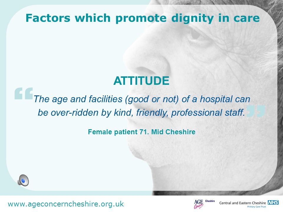 www.ageconcerncheshire.org.uk Factors which promote dignity in care When staff get moved around you can end up with people who dont really want to work with older people.