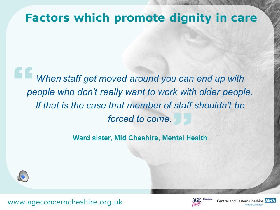 www.ageconcerncheshire.org.uk Factors which promote dignity in care She is a pivotal personality - she has clout and is passionate and very fair with everyone.