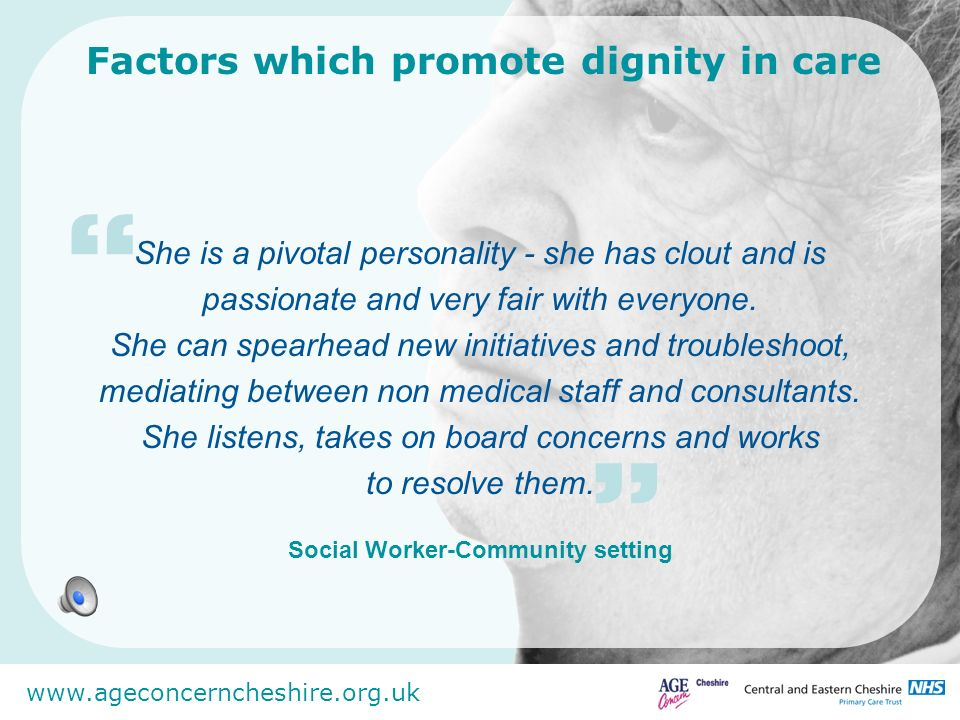 www.ageconcerncheshire.org.uk Factors which promote dignity in care Lots has been done to support staff to ensure we get things right.