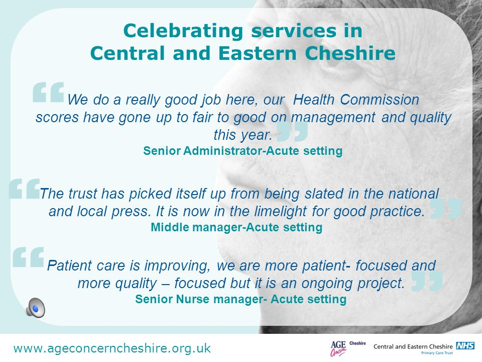 www.ageconcerncheshire.org.uk Celebrating services in Central and Eastern Cheshire Some people described it in terms of better communication, awareness, involvement and openness.