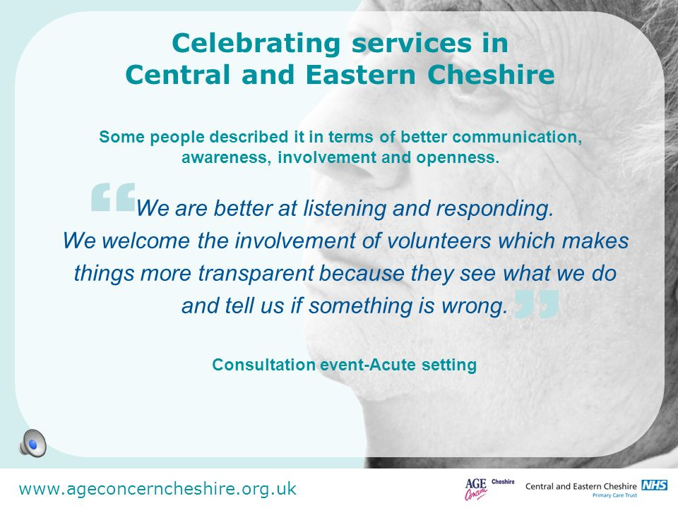 www.ageconcerncheshire.org.uk Celebrating services in Central and Eastern Cheshire Others described the achievement of changing perceptions:- Reading back the words of service users to staff so that they own what happened is a really powerful tool for change.