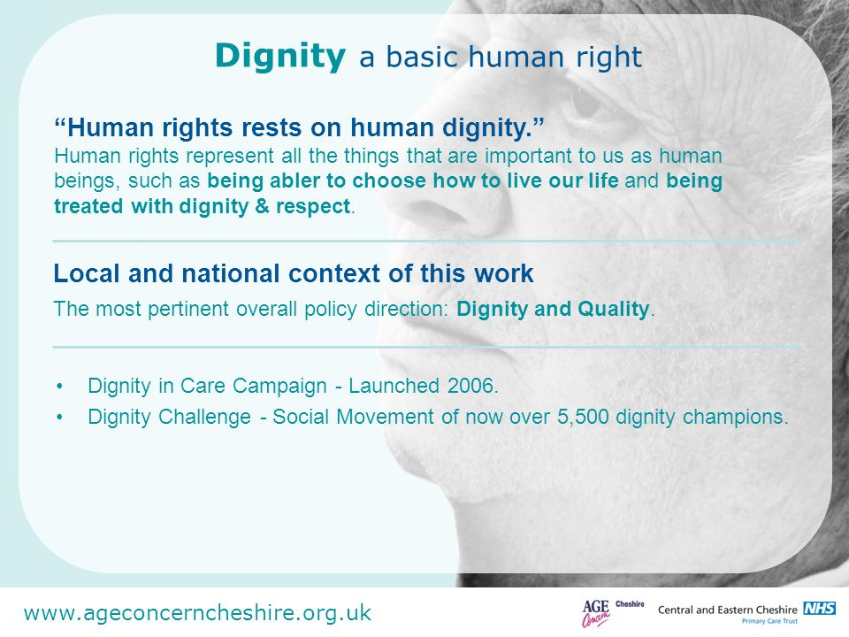 www.ageconcerncheshire.org.uk Dignity a basic human right Campaign Aims Raise awareness of dignity in care Inspire local people to take action in support of the campaign.