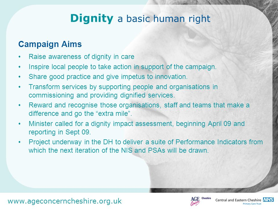 www.ageconcerncheshire.org.uk Personalised care improving patient Experience enhanced choice control and autonomy Quality Putting quality at the heart of all we do Drivers for Dignity Privacy and dignity World class NHS must give a new priority to dignity and respect for patients alongside high quality medical care.