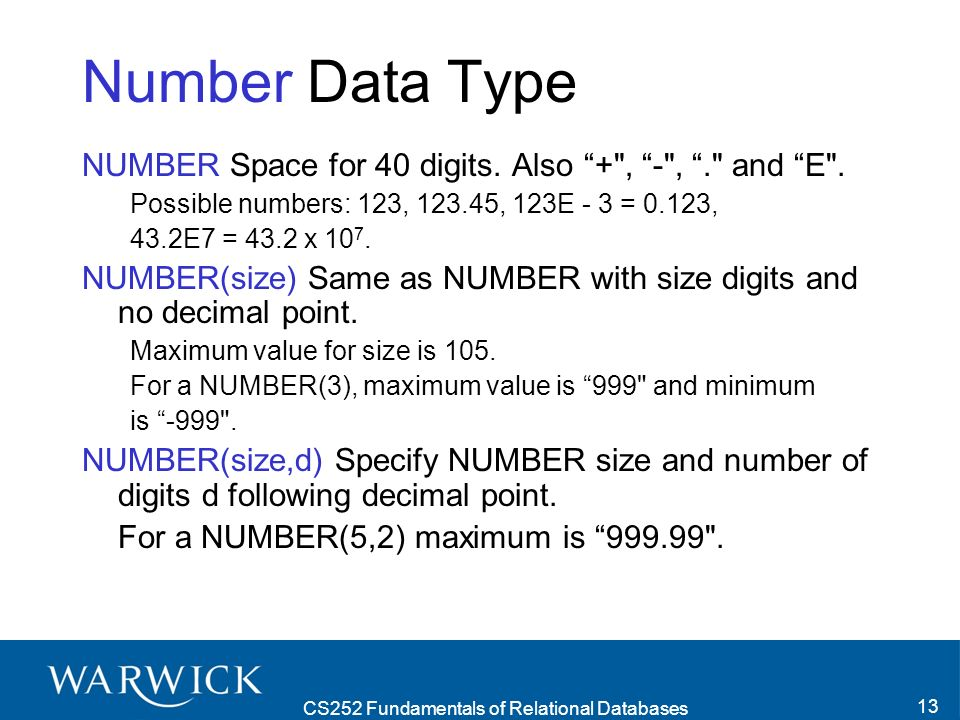 CS252 Fundamentals of Relational Databases 14 Rounding on Insertion Note that the INTEGER data type is the NUMBER data type with the constraint that there is no decimal point allowed.