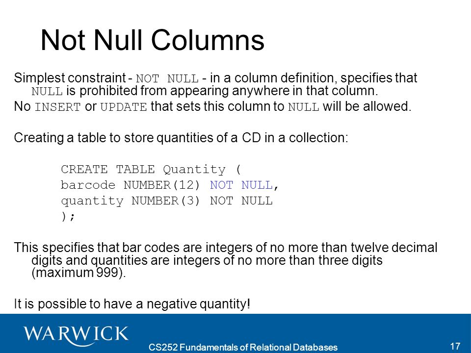 CS252 Fundamentals of Relational Databases 18 (Candidate) Keys A (Candidate) Key is a combination of one or more columns, the values of which uniquely identify each row of the table.