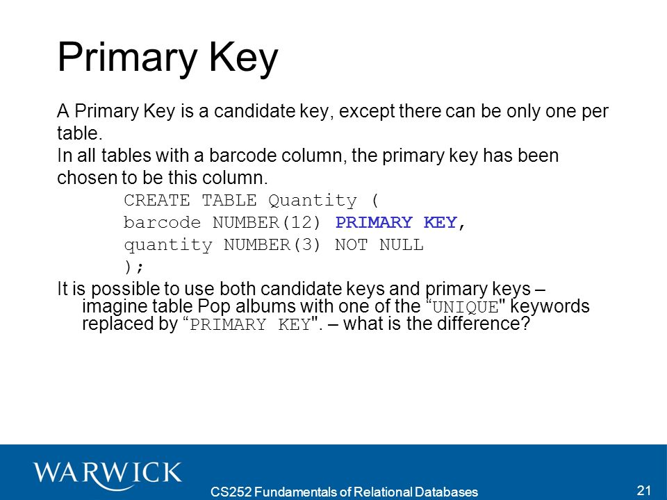CS252 Fundamentals of Relational Databases 22 PRIMARY KEY vs UNIQUE There are a couple of differences between a candidate key and a primary key in SQL : PRIMARY KEY implies NOT NULL for each column of the specified key A primary key has an index of that primary key that is automatically added to the table.