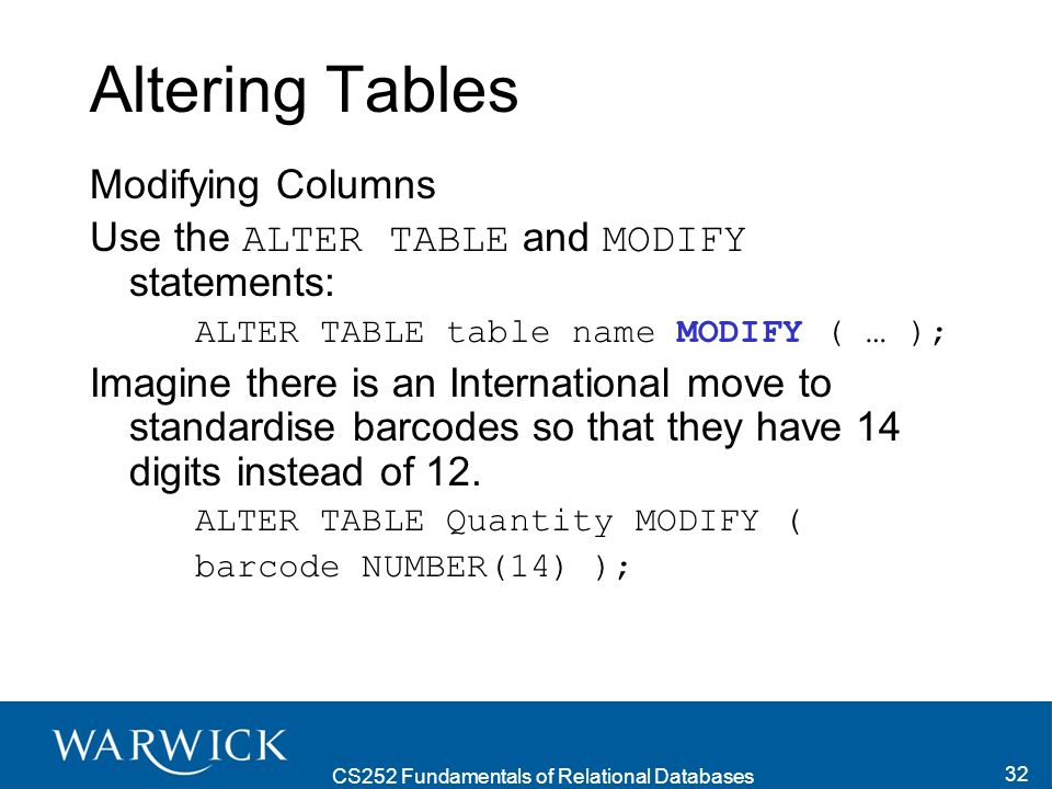CS252 Fundamentals of Relational Databases 33 Altering Tables Renaming Columns Use the ALTER TABLE and RENAME COLUMN statements: ALTER TABLE table_name RENAME COLUMN column1 TO column2; ALTER TABLE Quantity RENAME COLUMN barcode TO serial_no;