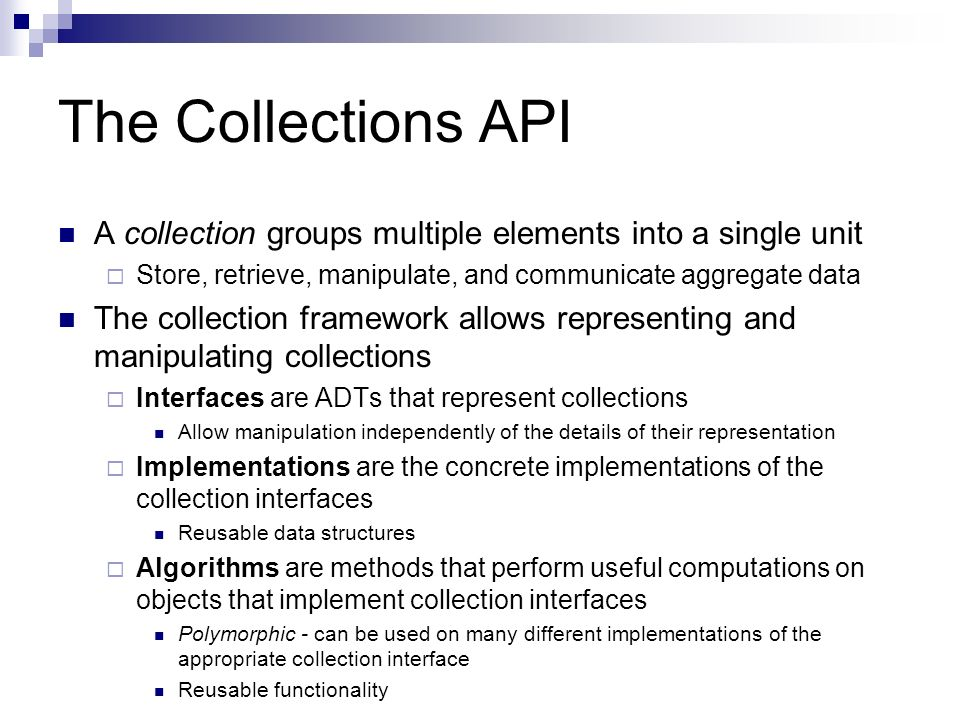 Collections API Structure Hierarchy Using Generics Collection is the root Represents a group of objects known as its elements Least common denominator Implemented by all collections Used to pass collections around when maximum generality is desired Some deriving collections allow duplicates and others do not Some deriving collections are ordered and others are unordered No direct implementations of Collection: implementations of more specific subinterfaces, such as Set and List.