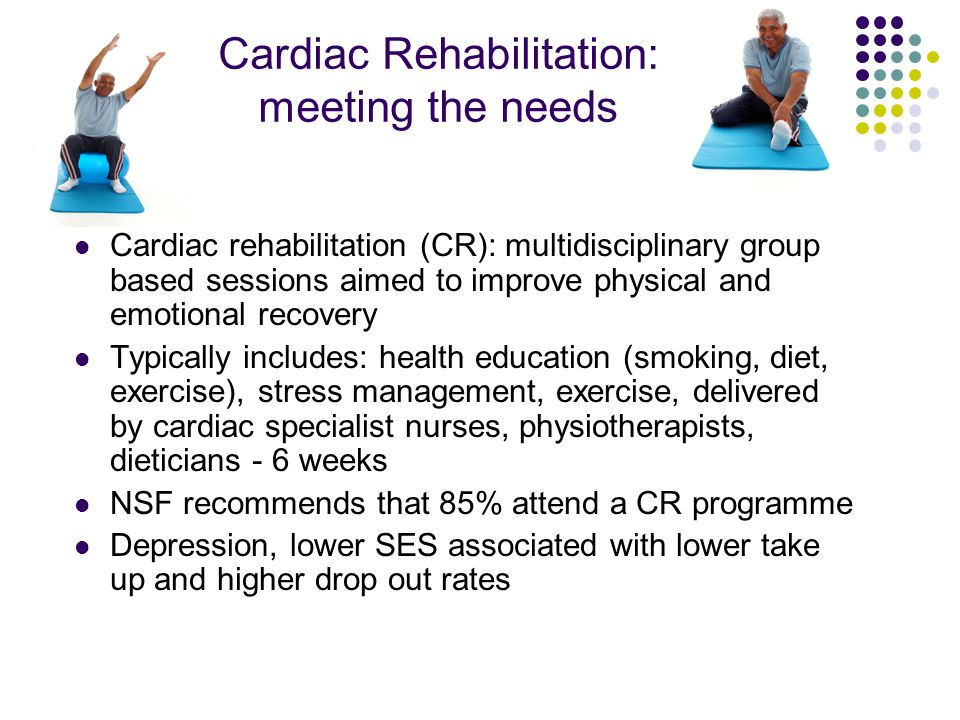 Cardiac Rehabilitation: meeting the psychological needs Psychosocial interventions advocated by NSF (2001) and NICE (2007) Evidence for psychological and medical interventions for depression in cardiac patients: mixed generally no effect on cardiac outcomes Enrichd trial 2003: CBT reduced depression after 6 mths but not sustained at 30 mths - one size fits all CBT… Cochrane review 2004: CBT no effect on mortality but some effect on anxiety/depression Meta-analysis 2007: CBT in first 2 years reduced mortality in men but timing important no effect if offered immediately after cardiac event