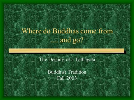 Where do Buddhas come from.... and go? The Destiny of a Tathagata Buddhist Tradition Fall 2003.