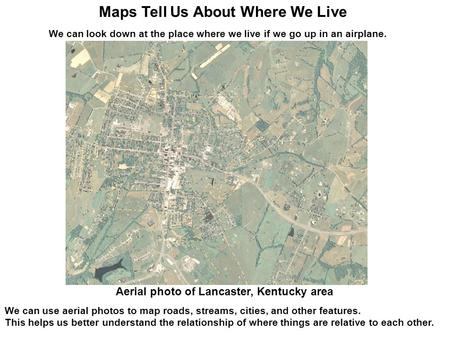 We can look down at the place where we live if we go up in an airplane. We can use aerial photos to map roads, streams, cities, and other features. This.
