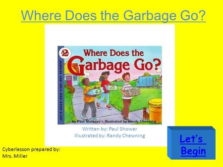 Where Does the Garbage Go? Written by: Paul Shower Illustrated by: Randy Chewning Cyberlesson prepared by: Mrs. Miller Let's Begin.