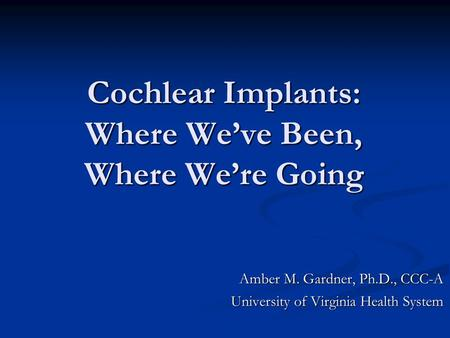 Cochlear Implants: Where We've Been, Where We're Going Amber M. Gardner, Ph.D., CCC-A University of Virginia Health System.