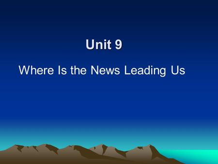 Unit 9 Where Is the News Leading Us. I. Teaching objectives 1. Understand the role of the news media in social life. 2. Develop an ability to criticize.