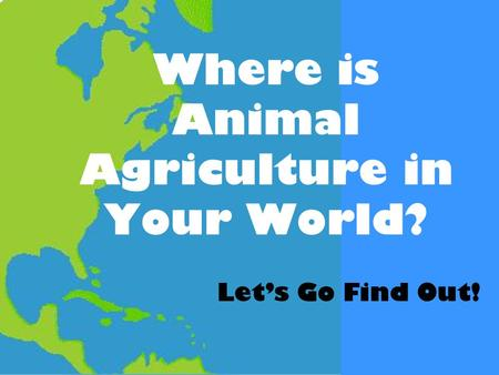 Where is Animal Agriculture in Your World? Let's Go Find Out!