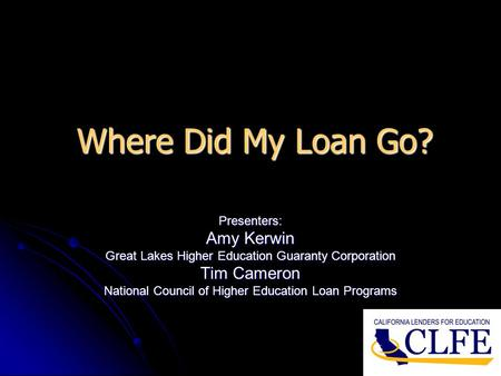 Where Did My Loan Go? Presenters: Amy Kerwin Great Lakes Higher Education Guaranty Corporation Tim Cameron National Council of Higher Education Loan Programs.