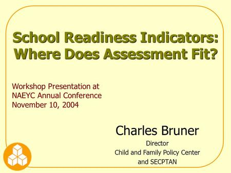 School Readiness Indicators: Where Does Assessment Fit? Workshop Presentation at NAEYC Annual Conference November 10, 2004 Charles Bruner Director Child.