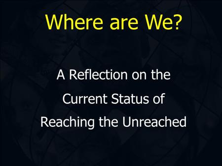 Where are We? A Reflection on the Current Status of Reaching the Unreached.