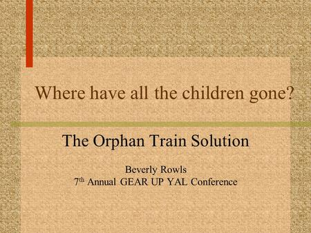Where have all the children gone? The Orphan Train Solution Beverly Rowls 7 th Annual GEAR UP YAL Conference.