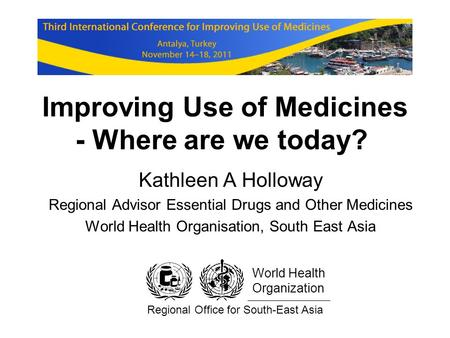 Improving Use of Medicines - Where are we today? Kathleen A Holloway Regional Advisor Essential Drugs and Other Medicines World Health Organisation, South.