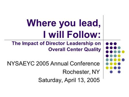 Where you lead, I will Follow: The Impact of Director Leadership on Overall Center Quality NYSAEYC 2005 Annual Conference Rochester, NY Saturday, April.