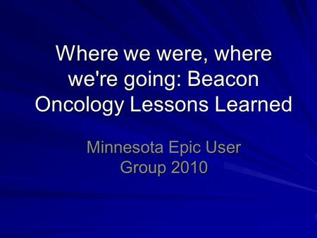 Where we were, where we're going: Beacon Oncology Lessons Learned Minnesota Epic User Group 2010.