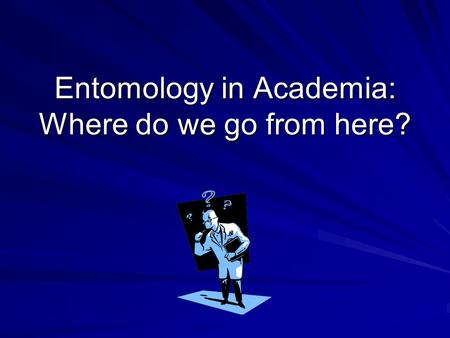 Entomology in Academia: Where do we go from here?.