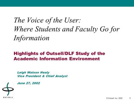 1© Outsell, Inc, 2002 The Voice of the User: Where Students and Faculty Go for Information Highlights of Outsell/DLF Study of the Academic Information.