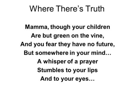 Where There's Truth Mamma, though your children Are but green on the vine, And you fear they have no future, But somewhere in your mind… A whisper of a.