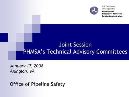 Joint Session PHMSA's Technical Advisory Committees Office of Pipeline Safety January 17, 2008 Arlington, VA.