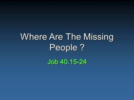 Where Are The Missing People ? Job 40.15-24. Evidence & The Search For God Evidence – usually look for positive –Artifacts –Ruins –Writings Lack of these.