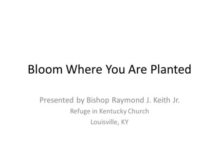 Bloom Where You Are Planted Presented by Bishop Raymond J. Keith Jr. Refuge in Kentucky Church Louisville, KY.