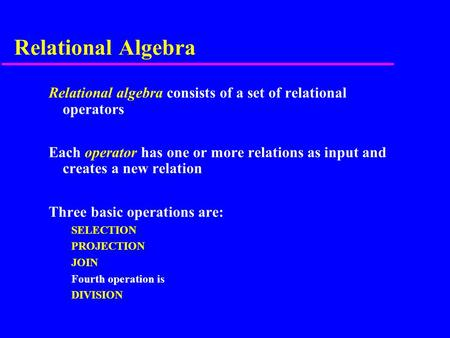 Relational Algebra Relational algebra consists of a set of relational operators Each operator has one or more relations as input and creates a new relation.