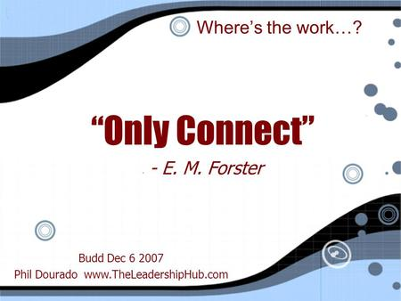 "Where's the work…? ""Only Connect"" - - E. M. Forster ""Only Connect"" - - E. M. Forster Budd Dec 6 2007 Phil Dourado www.TheLeadershipHub.com."