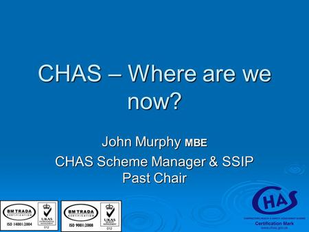 CHAS – Where are we now? John Murphy MBE CHAS Scheme Manager & SSIP Past Chair.