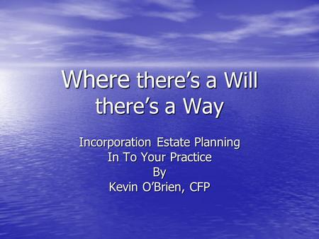 Where there's a Will there's a Way Incorporation Estate Planning In To Your Practice By Kevin O'Brien, CFP.