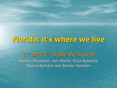 Florida; it's where we live 2 nd and 3 rd Grade Webquest Marilee Ehresman, Keri Mortiz, Erica Nowotny Regina Romano and Bonnie Hammer.