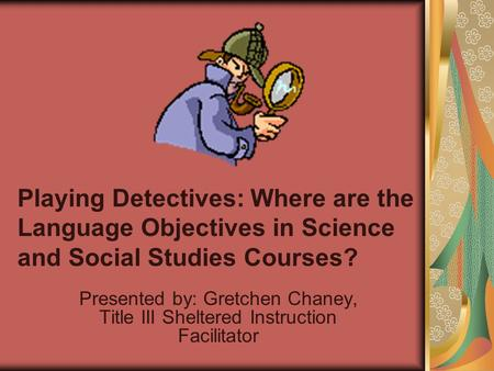 Playing Detectives: Where are the Language Objectives in Science and Social Studies Courses? Presented by: Gretchen Chaney, Title III Sheltered Instruction.