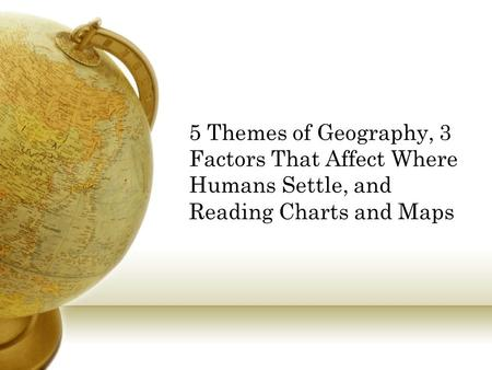 5 Themes of Geography, 3 Factors That Affect Where Humans Settle, and Reading Charts and Maps.