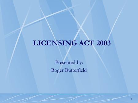 1 LICENSING ACT 2003 Presented by: Roger Butterfield.